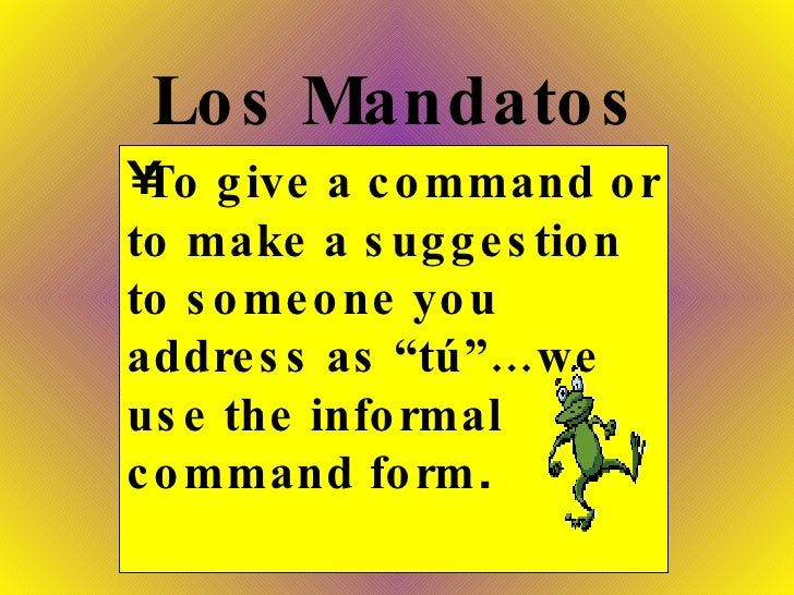 "Los Mandatos <ul><li>To give a command or to make a suggestion to someone you address as ""tú""…we use the informal command ..."