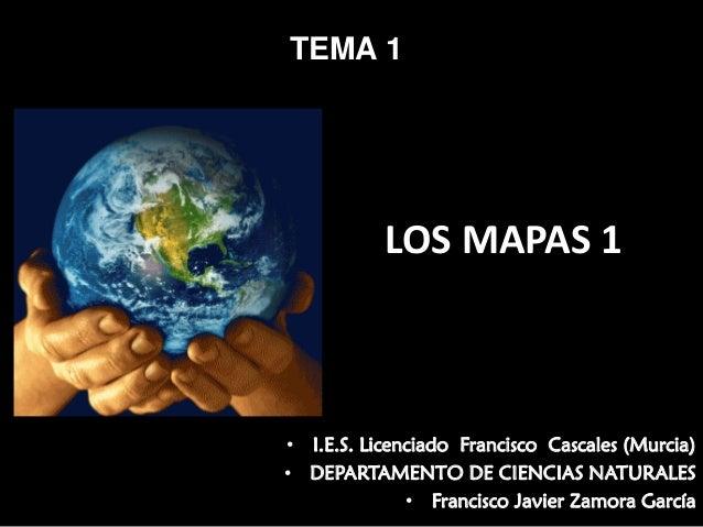 TEMA 1  LOSMAPAS1  • I.E.S. Licenciado Francisco Cascales (Murcia) • DEPARTAMENTO DE CIENCIAS NATURALES • Francisco Javi...
