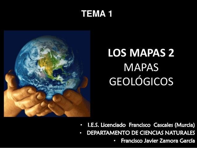 TEMA 1  LOSMAPAS2 MAPAS GEOLÓGICOS  • I.E.S. Licenciado Francisco Cascales (Murcia) • DEPARTAMENTO DE CIENCIAS NATURALE...