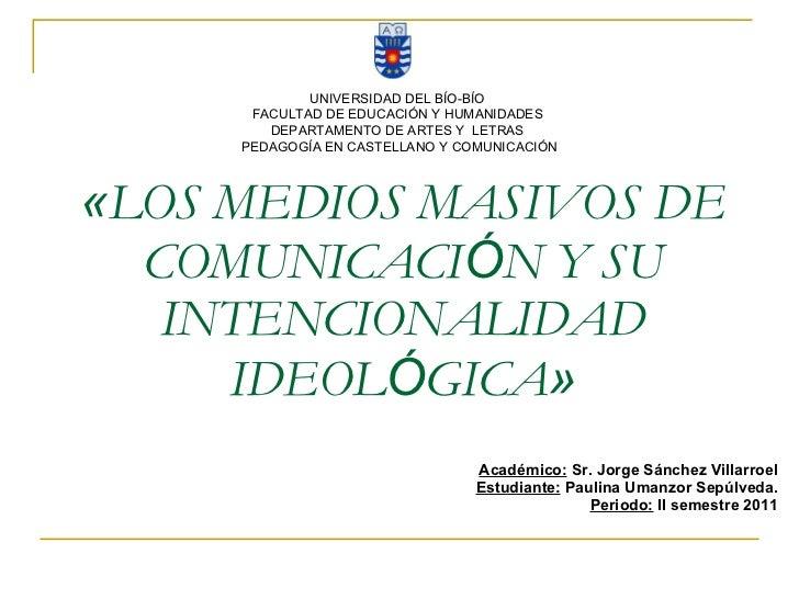 « LOS MEDIOS MASIVOS DE COMUNICACI Ó N Y SU INTENCIONALIDAD IDEOL Ó GICA » Académico:  Sr. Jorge Sánchez Villarroel Estudi...