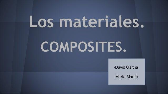 Los materiales. COMPOSITES. -David García -Marta Martín