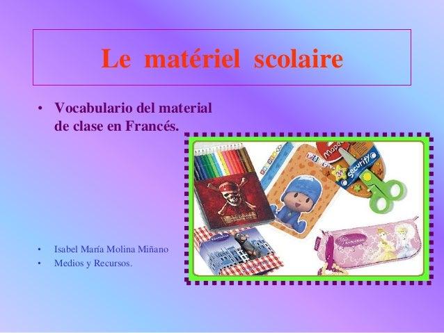 Le matériel scolaire • Vocabulario del material de clase en Francés. • Isabel María Molina Miñano • Medios y Recursos.