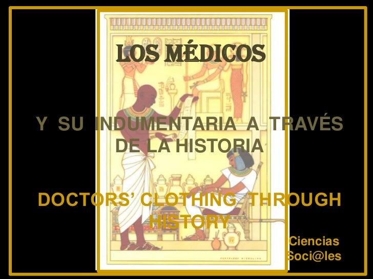 LOS MÉDICOSY SU INDUMENTARIA A TRAVÉS       DE LA HISTORIADOCTORS' CLOTHING THROUGH          HISTORY                     C...