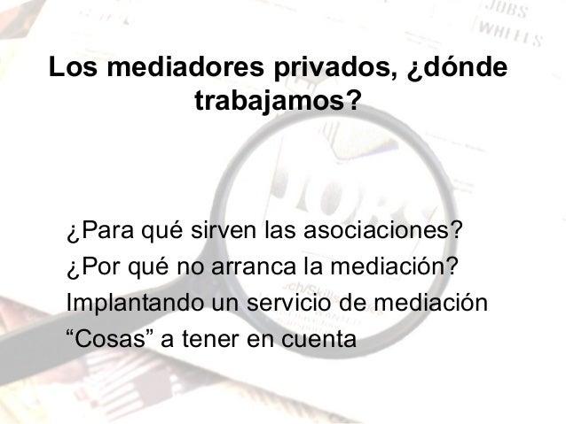 Los mediadores privados, ¿dónde trabajamos? ¿Para qué sirven las asociaciones? ¿Por qué no arranca la mediación? Implantan...