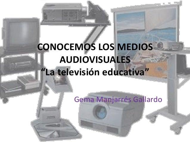 """CONOCEMOS LOS MEDIOS      AUDIOVISUALES """"La televisión educativa""""        Gema Manjarrés Gallardo"""
