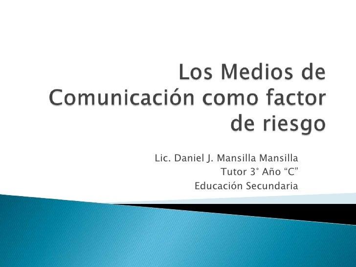 """Los Medios de Comunicación como factor de riesgo<br />Lic. Daniel J. Mansilla Mansilla<br />Tutor 3° Año """"C""""<br />Educació..."""