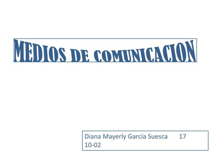MEDIOS DE COMUNICACION<br />Diana Mayerly García Suesca       17<br />10-02<br />