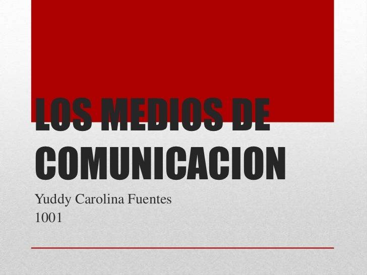 LOS MEDIOS DE COMUNICACION<br />Yuddy Carolina Fuentes<br />1001<br />