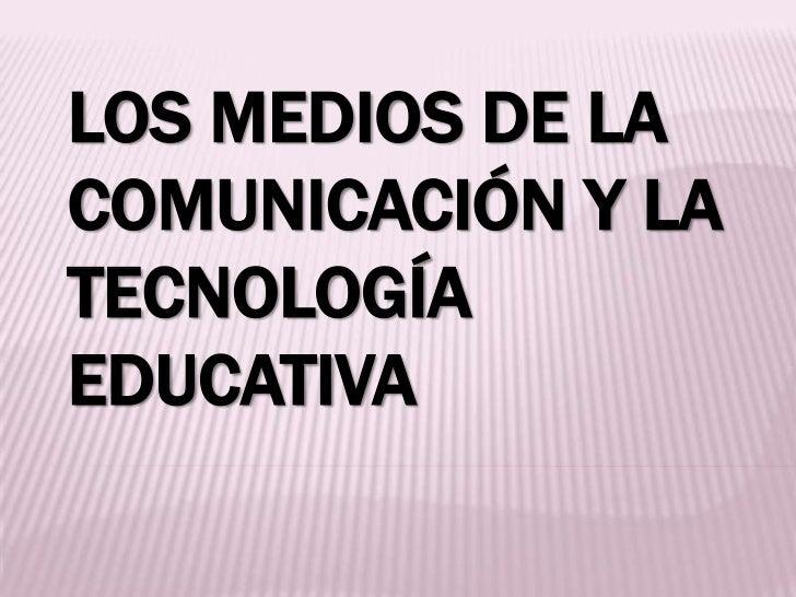 LOS MEDIOS DE LACOMUNICACIÓN Y LATECNOLOGÍAEDUCATIVA