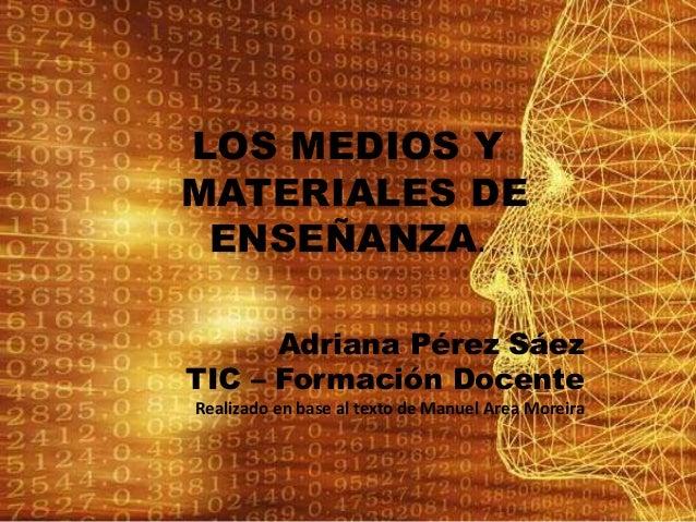 LOS MEDIOS Y MATERIALES DE ENSEÑANZA. Adriana Pérez Sáez TIC – Formación Docente Realizado en base al texto de Manuel Area...