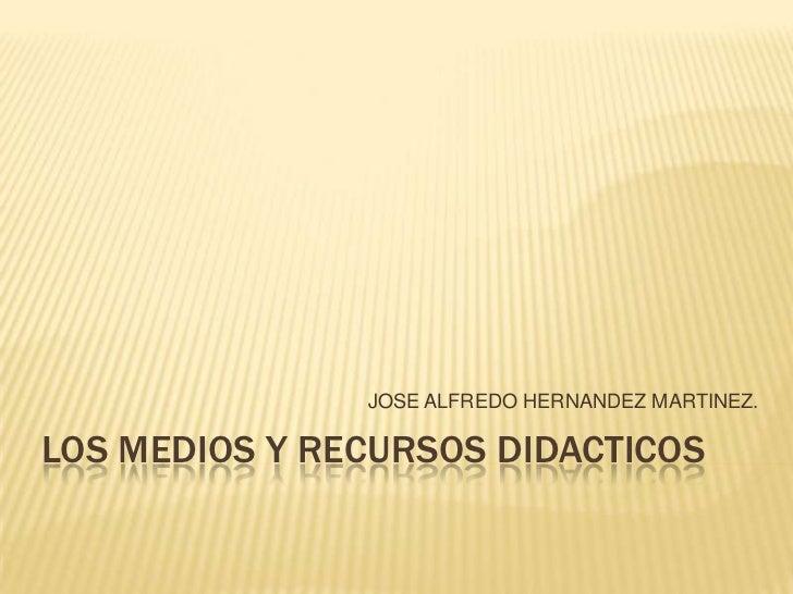 JOSE ALFREDO HERNANDEZ MARTINEZ.LOS MEDIOS Y RECURSOS DIDACTICOS