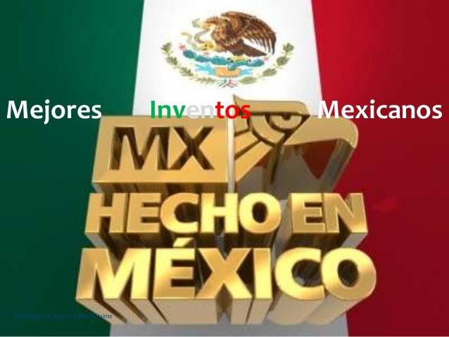Mejores Inventos MexicanosElaborado por Juan Luis Franco Jaime