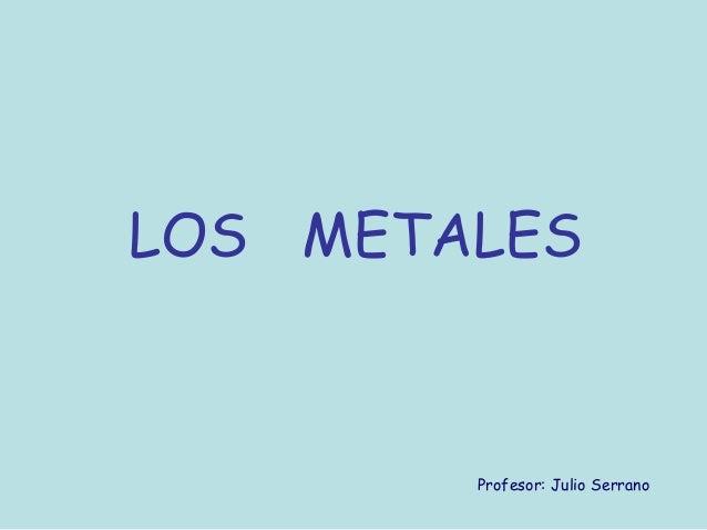 LOS METALES        Profesor: Julio Serrano