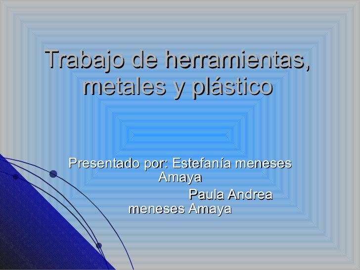 Trabajo de herramientas, metales y plástico Presentado por: Estefanía meneses Amaya Paula Andrea meneses Amaya