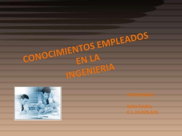 CONOCIMIENTOS EMPLEADOS EN LA INGENIERIA<br />INTEGRANTE.<br />Keila Godoy <br />C.I. 19.929.615<br />
