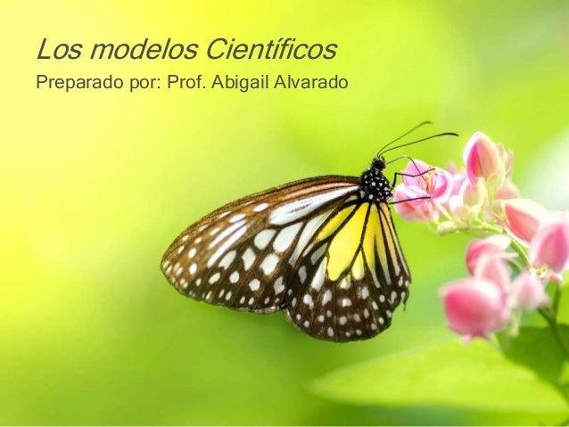 Los modelos Científicos Preparado por: Prof. Abigail Alvarado