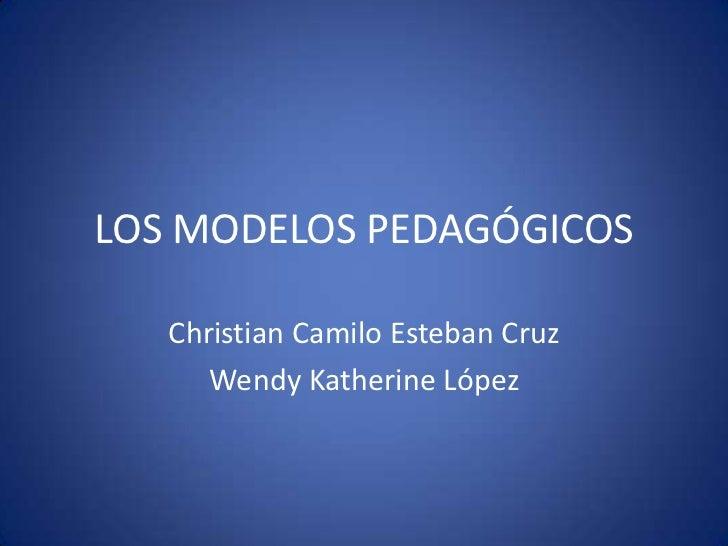 LOS MODELOS PEDAGÓGICOS   Christian Camilo Esteban Cruz      Wendy Katherine López