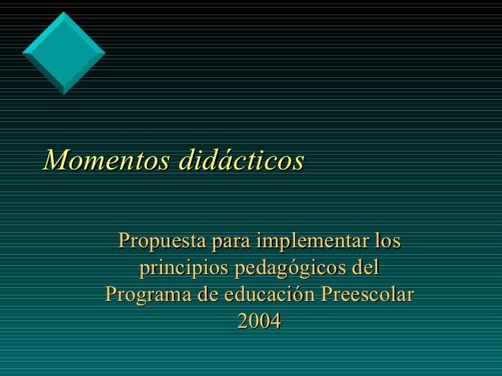 Momentos didácticos Propuesta para implementar los principios pedagógicos del Programa de educación Preescolar 2004