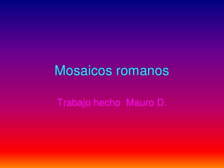 Mosaicos romanos<br />Trabajo hecho  Mauro D.<br />