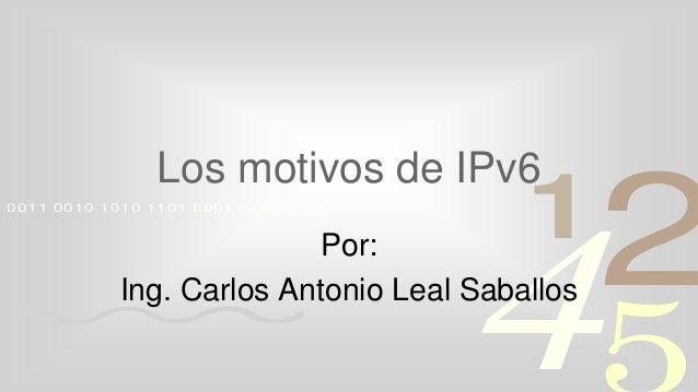 4210011 0010 1010 1101 0001 0100 1011 Los motivos de IPv6 Por: Ing. Carlos Antonio Leal Saballos