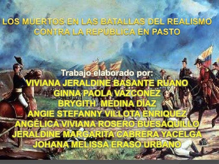 LOS MUERTOS EN LAS BATALLAS DEL REALISMO CONTRA LA REPÚBLICA EN PASTO<br />Trabajo elaborado por:<br />VIVIANA JERALDINE B...
