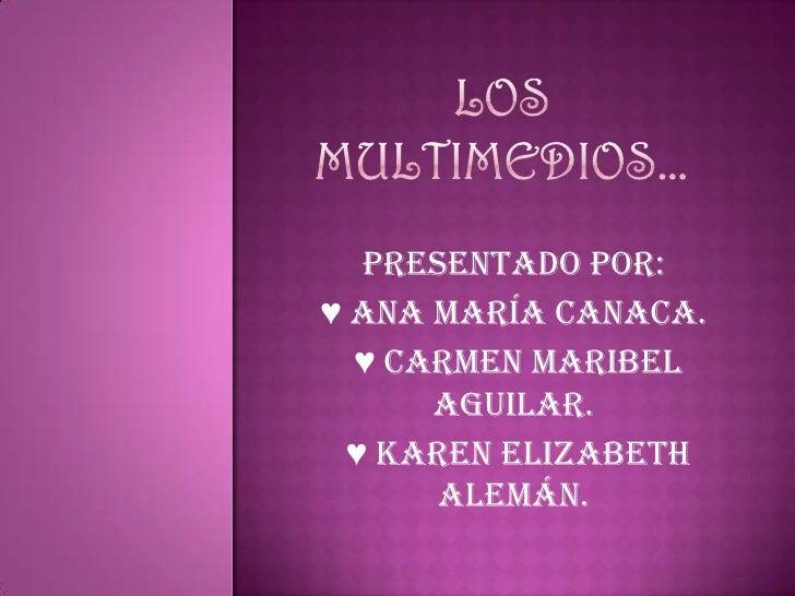 Los multimedios…<br />Presentado por:<br />♥ Ana María Canaca.<br /> ♥ Carmen Maribel Aguilar.<br /> ♥ Karen Elizabeth Ale...