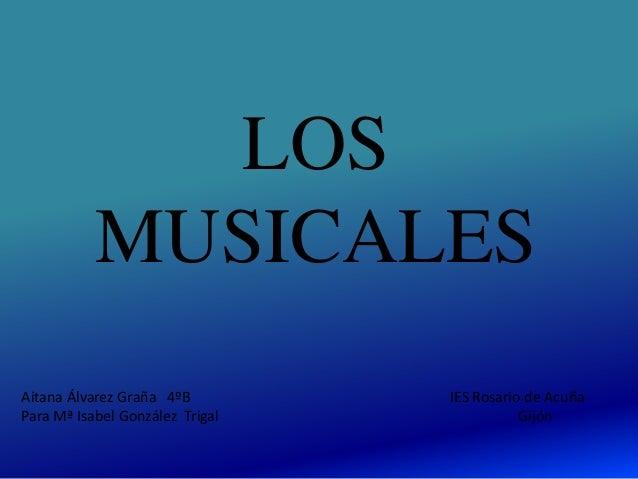 LOS MUSICALES Aitana Álvarez Graña 4ºB IES Rosario de Acuña Para Mª Isabel González Trigal Gijón