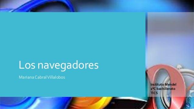 Los navegadores Mariana Cabral Villalobos Instituto Mendel 2°C bachillerato TICS
