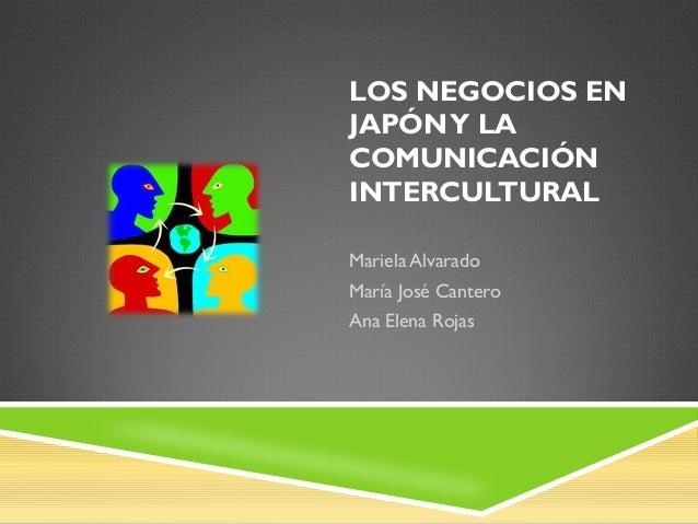 LOS NEGOCIOS EN JAPÓNY LA COMUNICACIÓN INTERCULTURAL Mariela Alvarado María José Cantero Ana Elena Rojas
