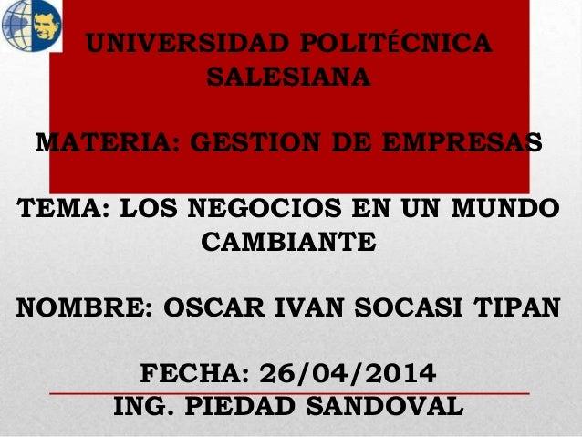 UNIVERSIDAD POLITÉCNICA SALESIANA MATERIA: GESTION DE EMPRESAS TEMA: LOS NEGOCIOS EN UN MUNDO CAMBIANTE NOMBRE: OSCAR IVAN...
