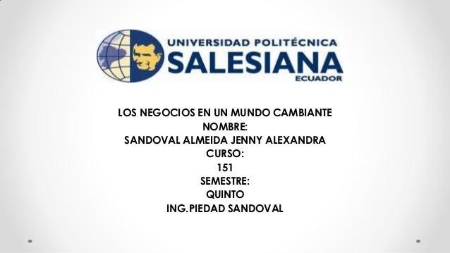 LOS NEGOCIOS EN UN MUNDO CAMBIANTE NOMBRE: SANDOVAL ALMEIDA JENNY ALEXANDRA CURSO: 151 SEMESTRE: QUINTO ING.PIEDAD SANDOVAL