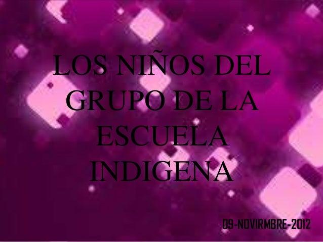 LOS NIÑOS DEL GRUPO DE LA   ESCUELA  INDIGENA          09-NOVIRMBRE-2012