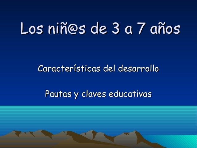 Los niñLos niñ@@s de 3 a 7 añoss de 3 a 7 años Características del desarrolloCaracterísticas del desarrollo Pautas y clave...