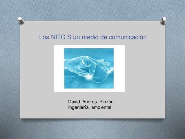 Los NITC´S un medio de comunicación David Andrés Pinzón Ingeniería ambiental