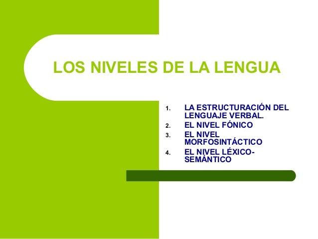 LOS NIVELES DE LA LENGUA 1. 2. 3. 4.  LA ESTRUCTURACIÓN DEL LENGUAJE VERBAL. EL NIVEL FÓNICO EL NIVEL MORFOSINTÁCTICO EL N...