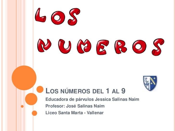 LOS NÚMEROS DEL 1 AL 9Educadora de párvulos Jessica Salinas NaimProfesor: José Salinas NaimLiceo Santa Marta - Vallenar