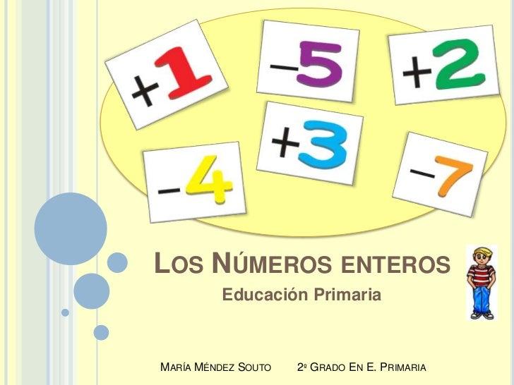 Los Números enteros <br />Educación Primaria<br />María Méndez Souto        2º Grado En E. Primaria<br />