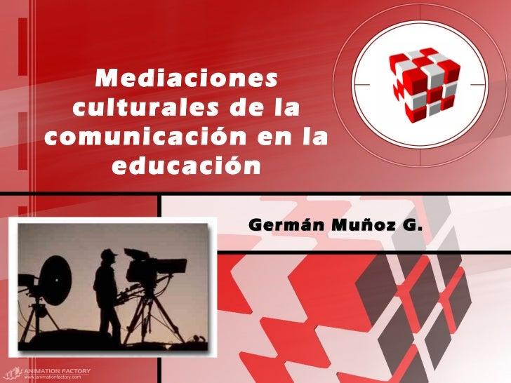 Mediaciones culturales de la comunicación en la educación Germán Muñoz G.