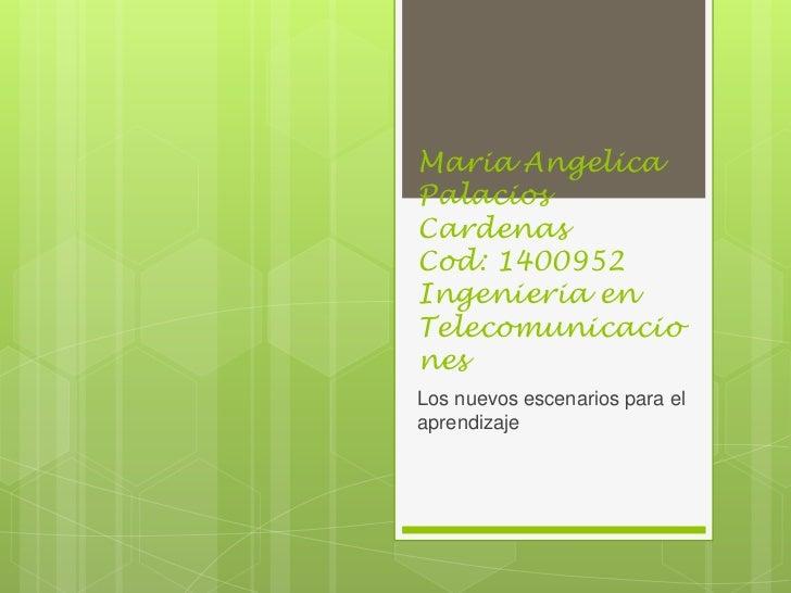 Maria AngelicaPalaciosCardenasCod: 1400952Ingenieria enTelecomunicacionesLos nuevos escenarios para elaprendizaje