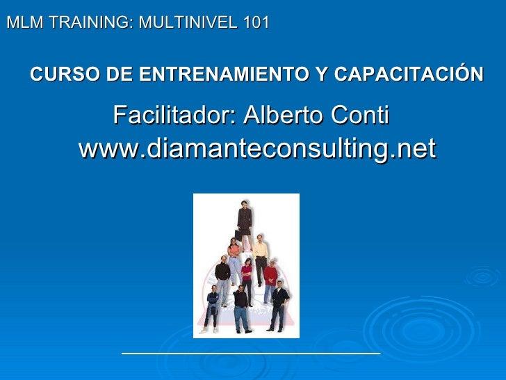 CURSO DE ENTRENAMIENTO Y CAPACITACIÓN Facilitador: Alberto Conti   www.diamanteconsulting.net MLM TRAINING: MULTINIVEL 101