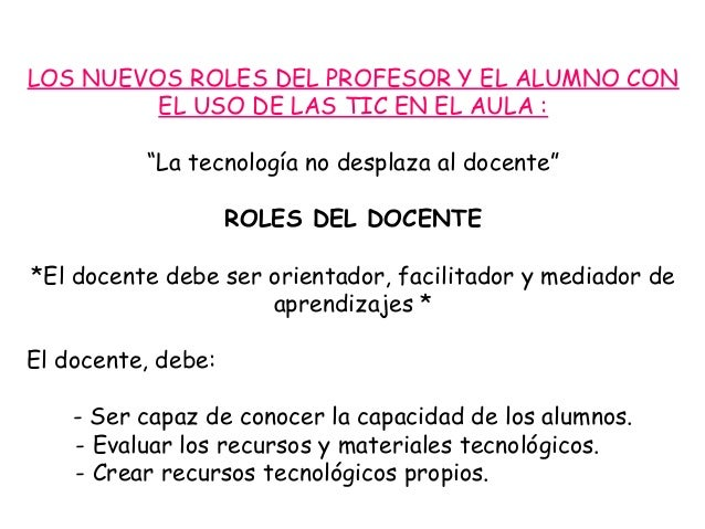 """LOS NUEVOS ROLES DEL PROFESOR Y EL ALUMNO CON         EL USO DE LAS TIC EN EL AULA :          """"La tecnología no desplaza a..."""
