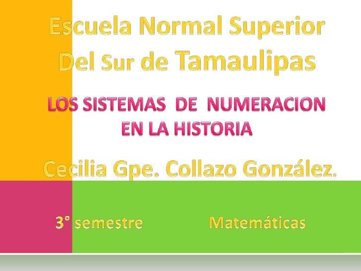 Escuela Normal Superior<br />Del Sur de Tamaulipas<br />LOS SISTEMAS  DE  NUMERACION            EN LA HISTORIA <br />Cecil...