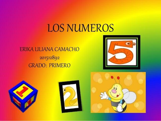 LOS NUMEROS ERIKA LILIANA CAMACHO 201512892 GRADO: PRIMERO