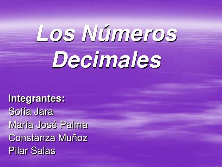 Los Números       Decimales Integrantes: Sofía Jara María José Palma Constanza Muñoz Pilar Salas