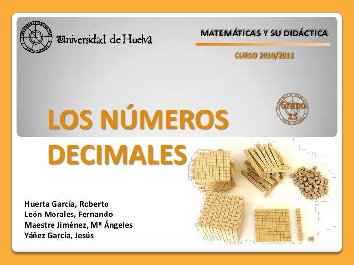 MATEMÁTICAS Y SU DIDÁCTICA<br />CURSO 2010/2011<br />Grupo<br />15<br />LOS NÚMEROS <br />DECIMALES<br />Huerta García, Ro...