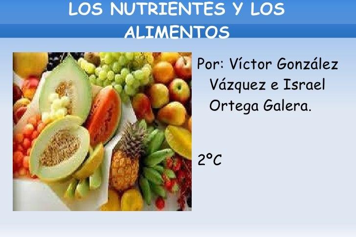 LOS NUTRIENTES Y LOS ALIMENTOS <ul><li>Por: Víctor González Vázquez e Israel Ortega Galera.
