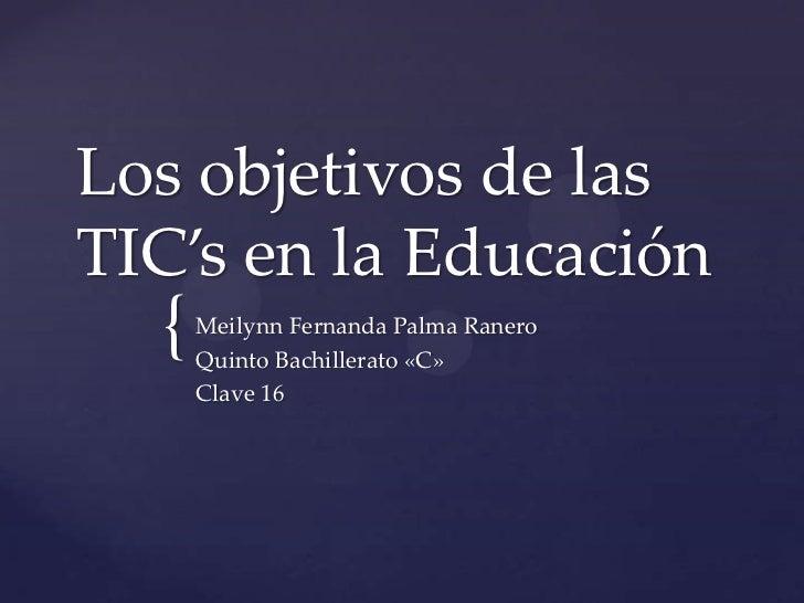 Los objetivos de las TIC's en la Educación<br />Meilynn Fernanda Palma Ranero<br />Quinto Bachillerato «C»<br />Clave 16<b...