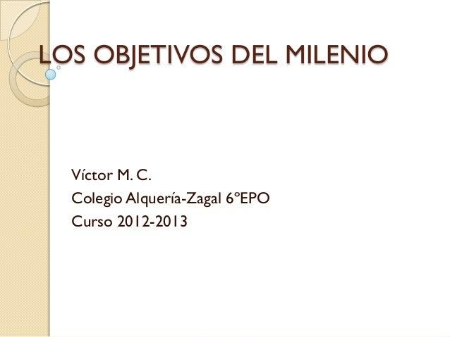LOS OBJETIVOS DEL MILENIO  Víctor M. C.  Colegio Alquería-Zagal 6ºEPO  Curso 2012-2013