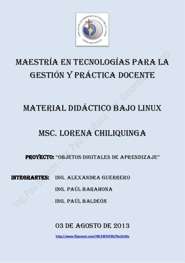 MAESTRÍA EN TECNOLOGÍAS PARA LA GESTIÓN Y PRÁCTICA DOCENTE MATERIAL DIDÁCTICO BAJO LINUX Msc. LORENA CHILIQUINGA PROYECTO:...