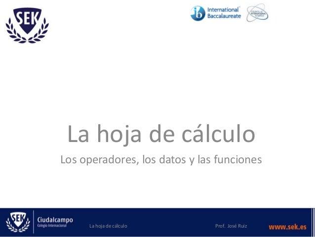La hoja de cálculo Los operadores, los datos y las funciones La hoja de cálculo Prof. José Ruiz